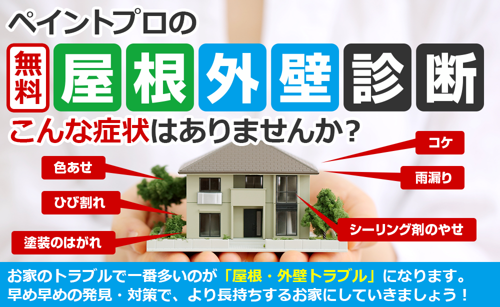 ペイントプロの無料屋根外壁診断 こんな症状はありませんか?家のトラブルで一番多いのが「屋根・外壁トラブル」になります。 早め早めの発見・対策で、より長持ちする家にしていきましょう!
